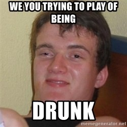 Really Stoned Guy - we you trying to play of being  drunk