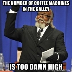 Rent Is Too Damn High - tHE nUMBER OF cOFFEE mACHINES IN THE GALLEY IS TOO DAMN HIGH