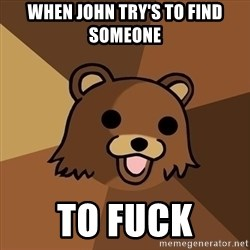 Pedobear - When John try's to find someone  TO FUCK