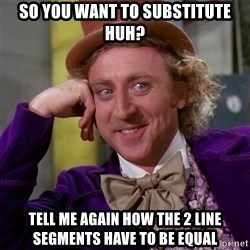 Willy Wonka - So you want to substitute huh? tell me again how the 2 line segments have to be equal
