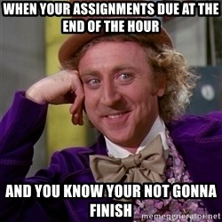 Willy Wonka - When your assignments due at the end of the hour and you know your not gonna finish