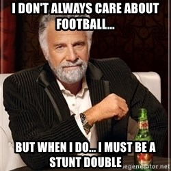 The Most Interesting Man In The World - I don't always care about football...  But when i do... i must be a stunt double