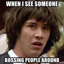 Conspiracy Keanu - when i see someone  bossing people around