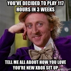 Willy Wonka - You've decided to play 117 hours in 3 weeks Tell me all about how you love you're new Xbox set up