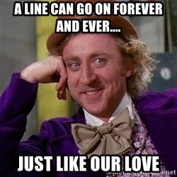 Willy Wonka - a line can go on forever and ever.... just like our love