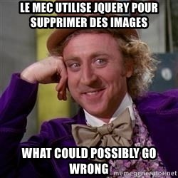 WillyWonka - Le mec utilise jquery pour supprimer des images what could possibly go wrong