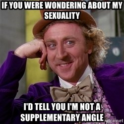 Willy Wonka - if you were wondering about my sexuality i'd tell you i'm not a supplementary angle