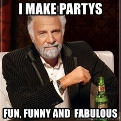 The Most Interesting Man In The World - I make partys  Fun, funny and  FABULOUS