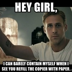 ryan gosling hey girl - Hey Girl, i can barely contain myself when i see you refill the copier with paper.