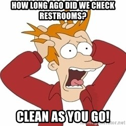 Fry Panic - How long ago did we check restrooms? clean as you go!