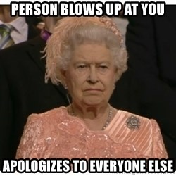 Unimpressed Queen - Person blows up at you APOLOGIZES to everyone else