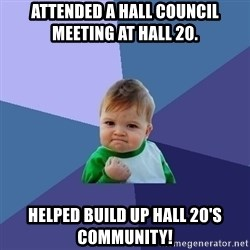 Success Kid - Attended a Hall council meeting at Hall 20. Helped build up Hall 20's community!