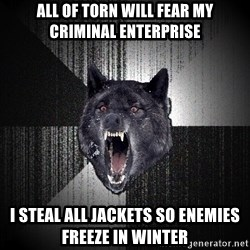 Insanity Wolf - all of torn will fear my criminal enterprise i steal all jackets so enemies freeze in winter