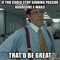 Yeah that'd be great... - if you could stop sending passive aggresive e-mails that'd be great