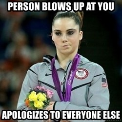 McKayla Maroney Not Impressed - Person blows up at you apologizes to everyone else