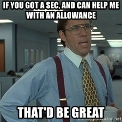 Bill Lumbergh - If you got a sec, and can help me with an allowance that'd be great