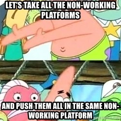 Push it Somewhere Else Patrick - Let's take all the non-working platforms and push them all in the same non-working platform