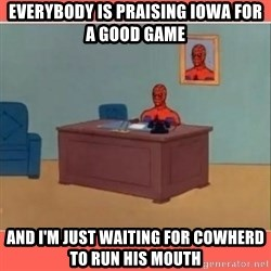Masturbating Spider-Man - Everybody is praising Iowa for a good game and i'm just waiting for cowherd to run his mouth