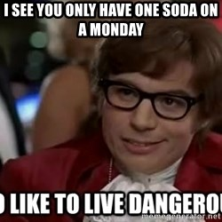 I too like to live dangerously - I see you only have one soda on a monday
