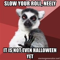 Chill Out Lemur - slow your roll, neely it is not even halloween yet