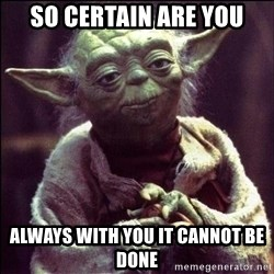 Advice Yoda - so certain are you always with you it cannot be done