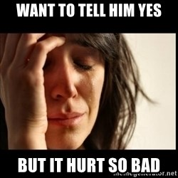 First World Problems - Want to tell him yes But it hurt so bad