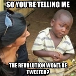 Skeptical african kid  - So you're telling me The revolution won't be tweeted?