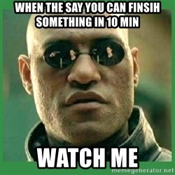 Matrix Morpheus - when the say you can finsih something in 10 min Watch me