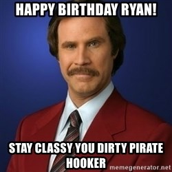 Anchorman Birthday - Happy birthday Ryan! Stay Classy you dirty pirate hooker