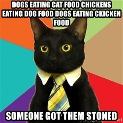 Business Cat - Dogs eating cat food chickens eating dog food dogs eating ckicken food someone got them stoned