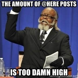 Rent Is Too Damn High - The amount of @HERE posts IS TOO DAMN HIGH
