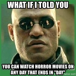 "Matrix Morpheus - What if i told you  you can watch horror movies on any day that ends in ""day"""