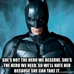 Blatantly Obvious Batman - She's Not the hero we deserve. She's the hero we need. So we'll hate her because she can take it.