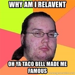 Butthurt Dweller - why am i relavent oh ya taco bell made me famous
