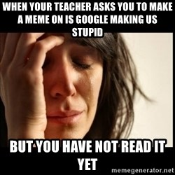 First World Problems - when your teacher asks you to make a meme on is google making us stupid but you have not read it yet