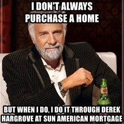 The Most Interesting Man In The World - I don't always                 purchase a home but when I do, I do it through Derek hargrove at Sun american mortgage
