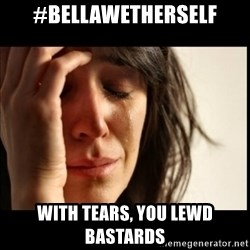First World Problems - #Bellawetherself With tears, you lewd bastards