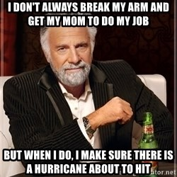 The Most Interesting Man In The World - I don't ALWAYS BREAK MY ARM AND GET MY MOM TO DO MY JOB  BUT WHEN I DO, I MAKE SURE THERE IS A HURRICANE ABOUT TO HIT