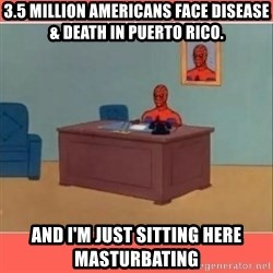 Masturbating Spider-Man - 3.5 million Americans face disease & death in Puerto Rico. and i'm just sitting here masturbating