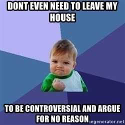 Success Kid - Dont even need to leave my house to be controversial and argue for no reason