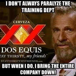 Dos Equis Man - I don't always paralyze the training Dept But when I do, I bring the entire company down!