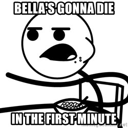 Cereal Guy - Bella's gonna die In the first minute