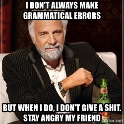 The Most Interesting Man In The World - I don't always make grammatical errors but when i do, i don't give a shit. stay angry my friend