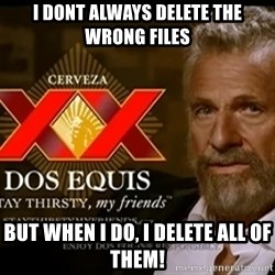 Dos Equis Man - I dont always delete the wrong files but when I do, I delete all of them!