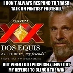 Dos Equis Man - I don't always respond to trash talk on fantasy football but when i do i PURPOSELY leave out my defense to clench the win