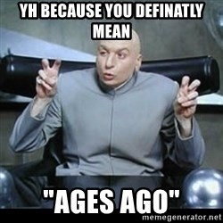 "dr. evil quotation marks - Yh because you definatly mean ""AGES AGO"""