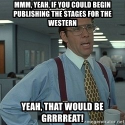 Bill Lumbergh - Mmm, yeah, If you could begin publishing the stages for the western yeah, that would be Grrrreat!
