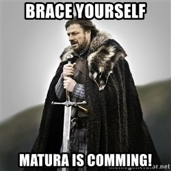 Game of Thrones - BRACE YOURSELF MATURA IS COMMING!