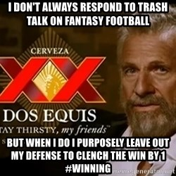 Dos Equis Man - I don't always respond to trash talk on Fantasy football but when i do i PURPOSELY leave out my defense to clench the win by 1 #winning