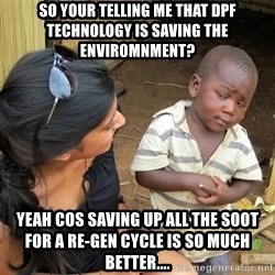 skeptical black kid - So your telling me that dpf technology is saving the enviromnment? Yeah cos saving up all the soot for a re-gen cycle is so much better....